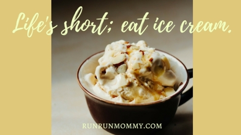 Life's short; eat ice cream